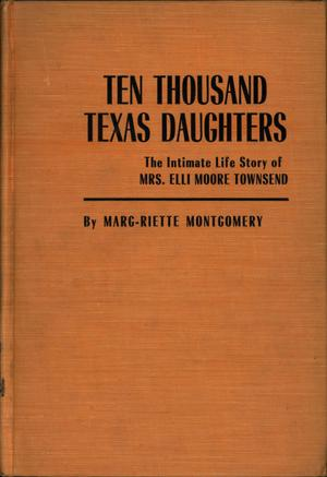 Primary view of object titled 'Ten Thousand Texas Daughters: A Biographical Novel based on the Intimate Life Story of Mrs. Elli Moore Townsend'.