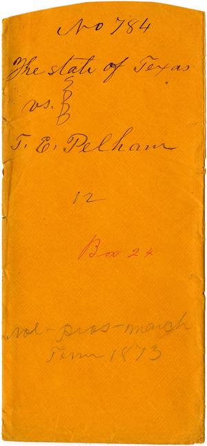 Documents related to the case of The State of Texas vs. T. E. Pelham, cause no. 784, 1872
