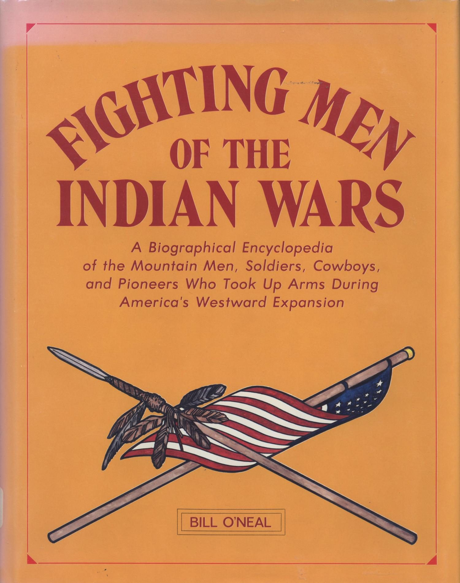 Fighting Men of the Indian Wars: A Biographical Encyclopedia of the Mountain Men, Soldiers, Cowboys, and Pioneers Who Took Up Arms During America's Westward Expansion                                                                                                      Front Cover