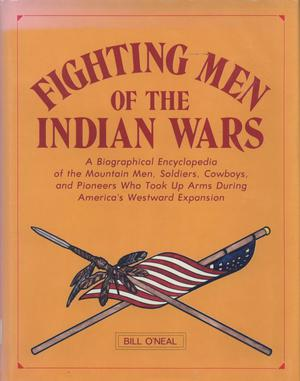 Primary view of object titled 'Fighting Men of the Indian Wars: A Biographical Encyclopedia of the Mountain Men, Soldiers, Cowboys, and Pioneers Who Took Up Arms During America's Westward Expansion'.