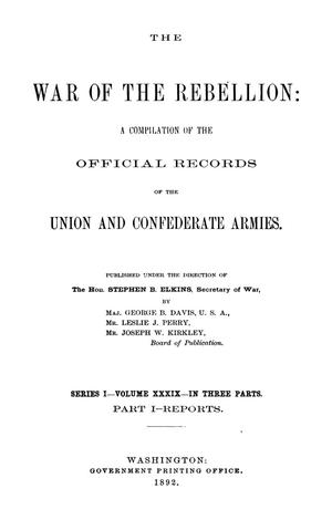The War of the Rebellion: A Compilation of the Official Records of the Union And Confederate Armies. Series 1, Volume 39, In Three Parts. Part 1, Reports.