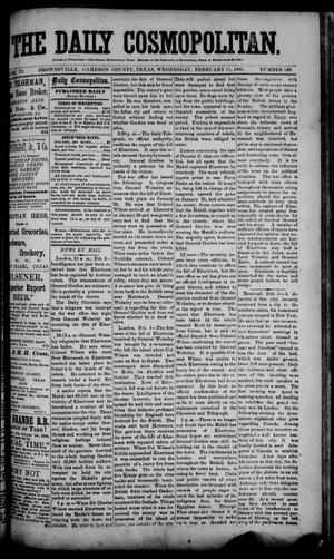Primary view of object titled 'The Daily Cosmopolitan (Brownsville, Tex.), Vol. 6, No. 149, Ed. 1 Wednesday, February 11, 1885'.