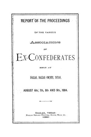 Primary view of object titled 'Report of the proceedings of the various associations of ex-confederates: held at Dallas, Dallas County, Texas, August 6th, 7th, 8th and 9th, 1884'.