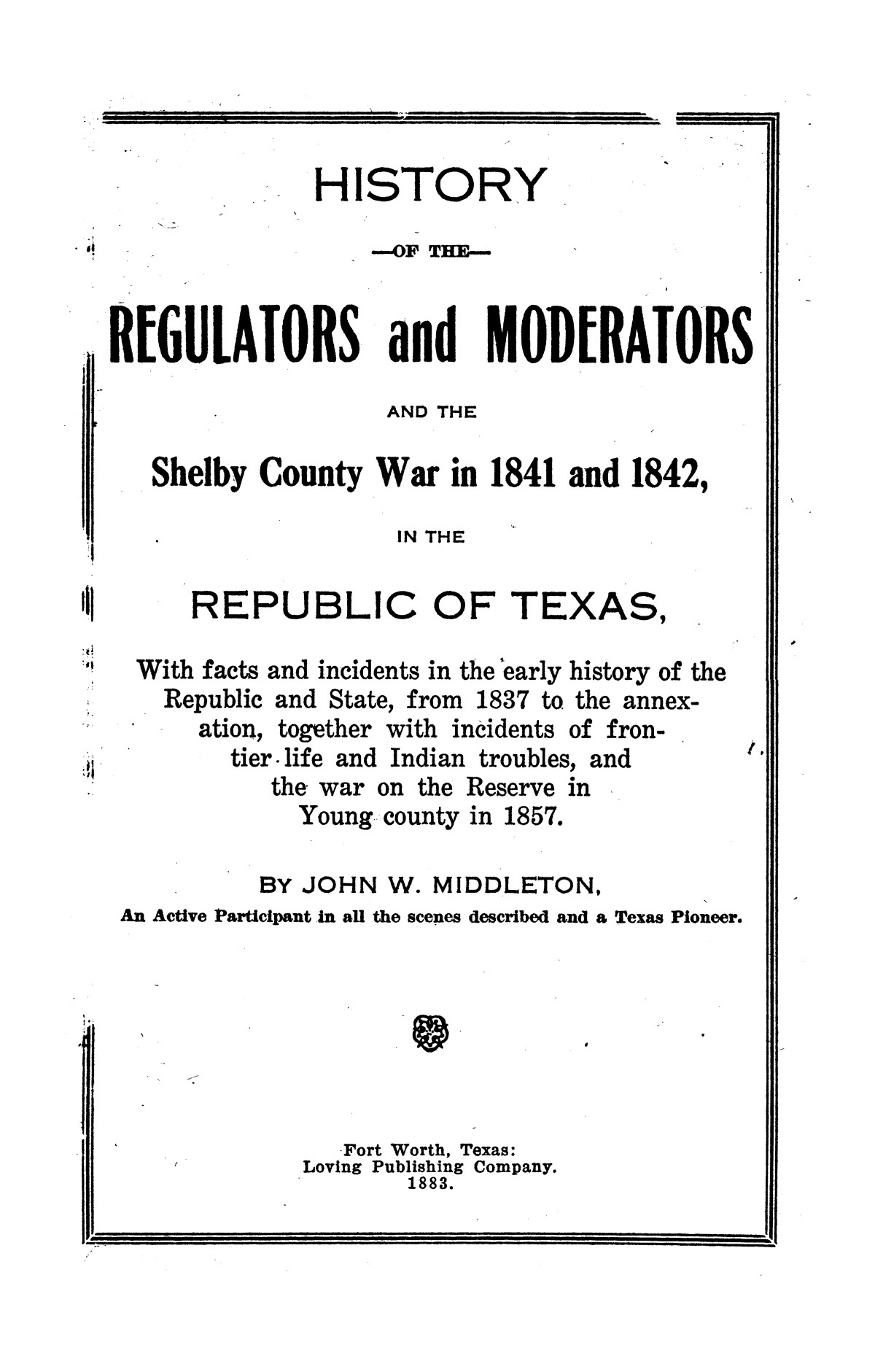 History of the regulators and moderators and the Shelby County war in 1841 and 1842, in the republic of Texas, with facts and incidents in the early history of the republic and state, from 1837 to the annexation, together with incidents of frontier life and Indian troubles, and the war on the reserve in Young County in 1857                                                                                                      [Sequence #]: 1 of 42