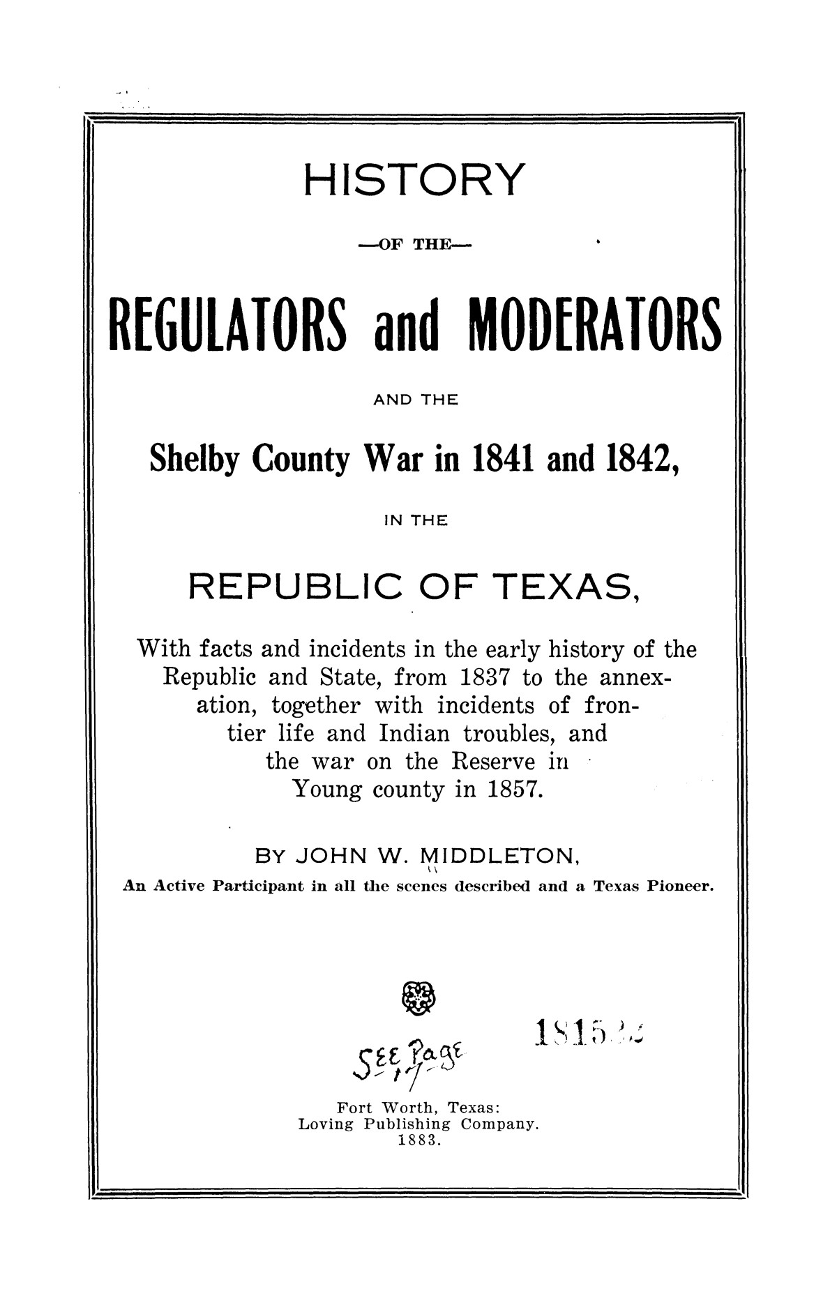 History of the regulators and moderators and the Shelby County war in 1841 and 1842, in the republic of Texas, with facts and incidents in the early history of the republic and state, from 1837 to the annexation, together with incidents of frontier life and Indian troubles, and the war on the reserve in Young County in 1857                                                                                                      [Sequence #]: 3 of 42