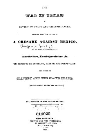 Primary view of object titled 'The war in Texas; a review of facts and circumstances, showing that this contest is a crusade against Mexico, set on foot by slaveholders, land speculators, & c. in order to re-establish, extend, and perpetuate the system of slavery and the slave trade.'.