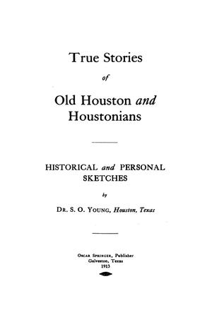 Primary view of object titled 'True stories of old Houston and Houstonians: historical and personal sketches / by S. O. Young.'.