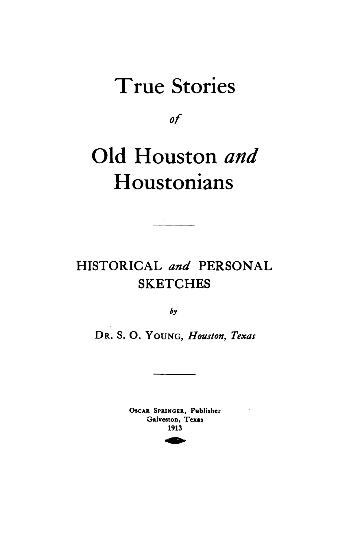 True stories of old Houston and Houstonians: historical and personal sketches / by S. O. Young.                                                                                                      4