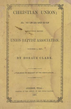 Primary view of object titled 'Christian Union; A Sermon delivered before Union Baptist Association, October 2, 1857, by Horace Clark.'.