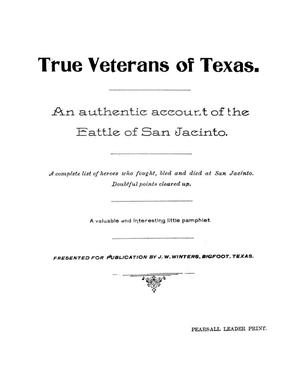Primary view of object titled 'True veterans of Texas : an authentic account of the Battle of San Jacinto : a complete list of heroes who fought, bled and died at San Jacinto : doubtful points cleared up'.
