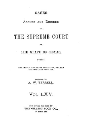 Primary view of object titled 'Cases argued and decided in the Supreme Court of the State of Texas, during the latter part of the Tyler term, 1885, and the Galveston term, 1886.  Volume 65.'.