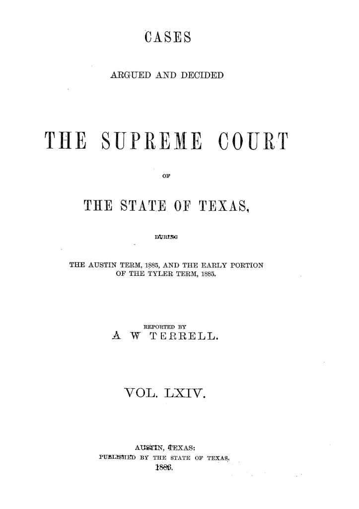 Cases argued and decided in the Supreme Court of the State of Texas, during the Austin term, 1885, and the early portion of the Tyler term, 1885.  Volume 64.                                                                                                      Title Page
