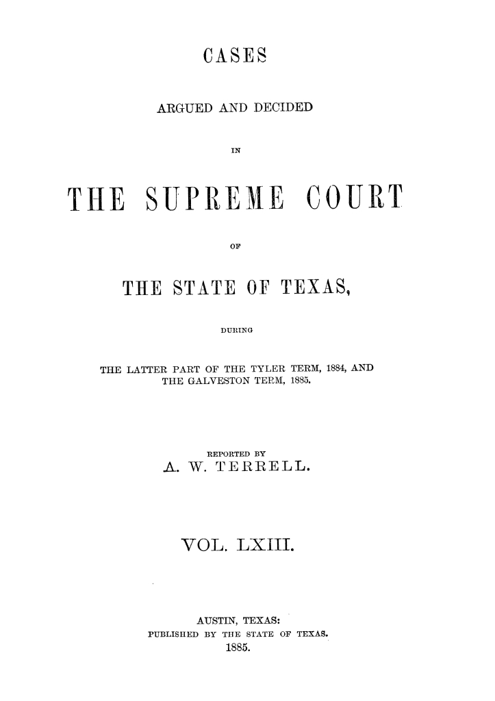 Cases argued and decided in the Supreme Court of the State of Texas, during the latter part of the Tyler term, 1884, and the Galveston term, 1885.  Volume 63.                                                                                                      Title Page