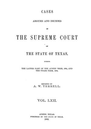 Primary view of object titled 'Cases argued and decided in the Supreme Court of the State of Texas, during the latter part of the Austin term, 1884, and the Tyler term, 1884.  Volume 62.'.