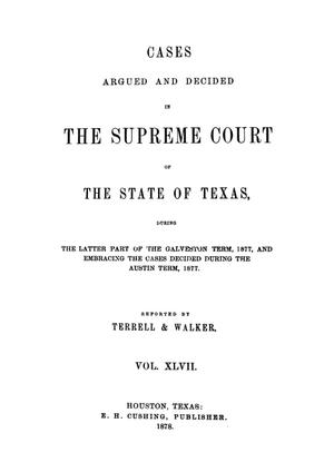 Primary view of object titled 'Cases argued and decided in the Supreme Court of the State of Texas, during the latter part of the Galveston term, 1877, and embracing the cases decided during the Austin term, 1877.  Volume 47.'.