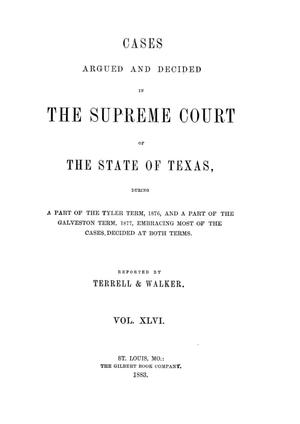 Primary view of object titled 'Cases argued and decided in the Supreme Court of the State of Texas, during a part of the Tyler term, 1876, and a part of the Galveston term, 1877, embracing most of the cases decided at both terms.  Volume 46.'.