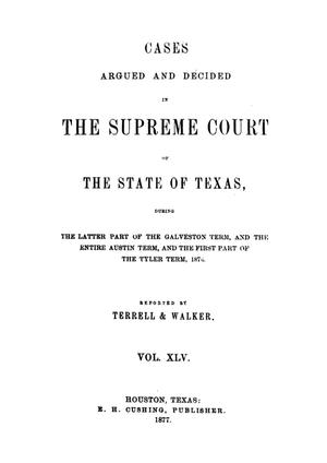 Primary view of object titled 'Cases argued and decided in the Supreme Court of the State of Texas, during the latter part of the Galveston term, and the entire Austin term, and the first part of the Tyler term, 1876.  Volume 45.'.