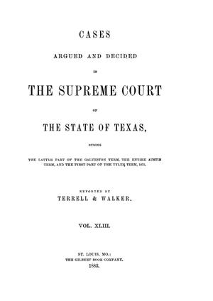 Primary view of object titled 'Cases argued and decided in the Supreme Court of the State of Texas, during the latter part of the Galveston term, the entire Austin term, and the first part of the Tyler term, 1875.  Volume 43.'.