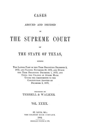 Primary view of Cases argued and decided in the Supreme Court of the State of Texas, during the latter part of the term beginning December 2, 1872, and closing November 28, 1873, and during the term beginning December 1, 1873, and until the change of judges made under the amendments to the Constitution adopted on December 2, 1873.  Volume 39.