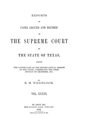 Primary view of object titled 'Reports of cases argued and decided in the Supreme Court of the State of Texas, during the latter part of the second annual session of the court, commencing the first Monday of December, 1871.  Volume 36.'.