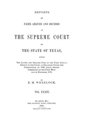 Primary view of object titled 'Reports of cases argued and decided in the Supreme Court of the State of Texas, during the latter and greater part of the first annual session of the Court, as organized under the Constitution of 1869, which session commenced on the first Monday in December, 1870.  Volume 34.'.