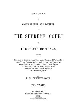 Reports of cases argued and decided in the Supreme Court of the State of Texas, during the latter part of the Galveston session, 1870, the entire Tyler session, 1870, and part of the first annual session of the court organized under the constitution of 1869, which commenced on the first Monday in December, 1870.  Volume 33.