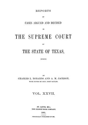 Primary view of object titled 'Reports of cases argued and decided in the Supreme Court of the State of Texas, during latter part of Tyler session, 1863; Austin session, 1863; Galveston, Tyler and Austin sessions, 1864; and Galveston session, 1865.  Volume 27.'.
