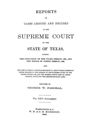 Primary view of object titled 'Reports of cases argued and decided in the Supreme Court of the State of Texas, during the conclusion of the Tyler session, 1860, and the whole of Austin session, 1860, and the case of Texas vs. White & Chiles et al. about Texan indemnity bonds, decided at the session of the Supreme Court of the United States, 1868, and the habeas corpus case of Caesar Griffin, involving the Reconstruction laws.  Volume 25--supplement.'.