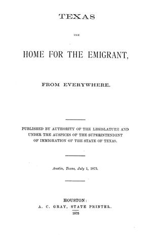 Primary view of object titled 'Texas, the home for the emigrant, from everywhere / published by authority of the Legislature and under the auspices of the Superintendent of Immigration of the state of Texas.'.