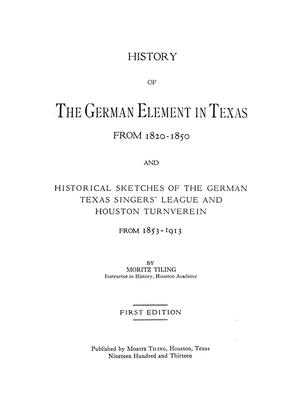 Primary view of object titled 'History of the German element in Texas from 1820-1850, and historical sketches of the German Texas singers'; league and Houston turnverein from 1853-1913, by Moritz Tiling ...'.