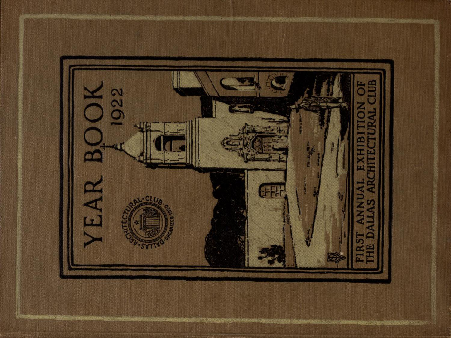 Year book of the Dallas Architectural Club and catalogue of its first annual exhibition : held at the Jefferson Hotel, Dallas, February eleventh to eighteenth, 1922                                                                                                      Front Cover