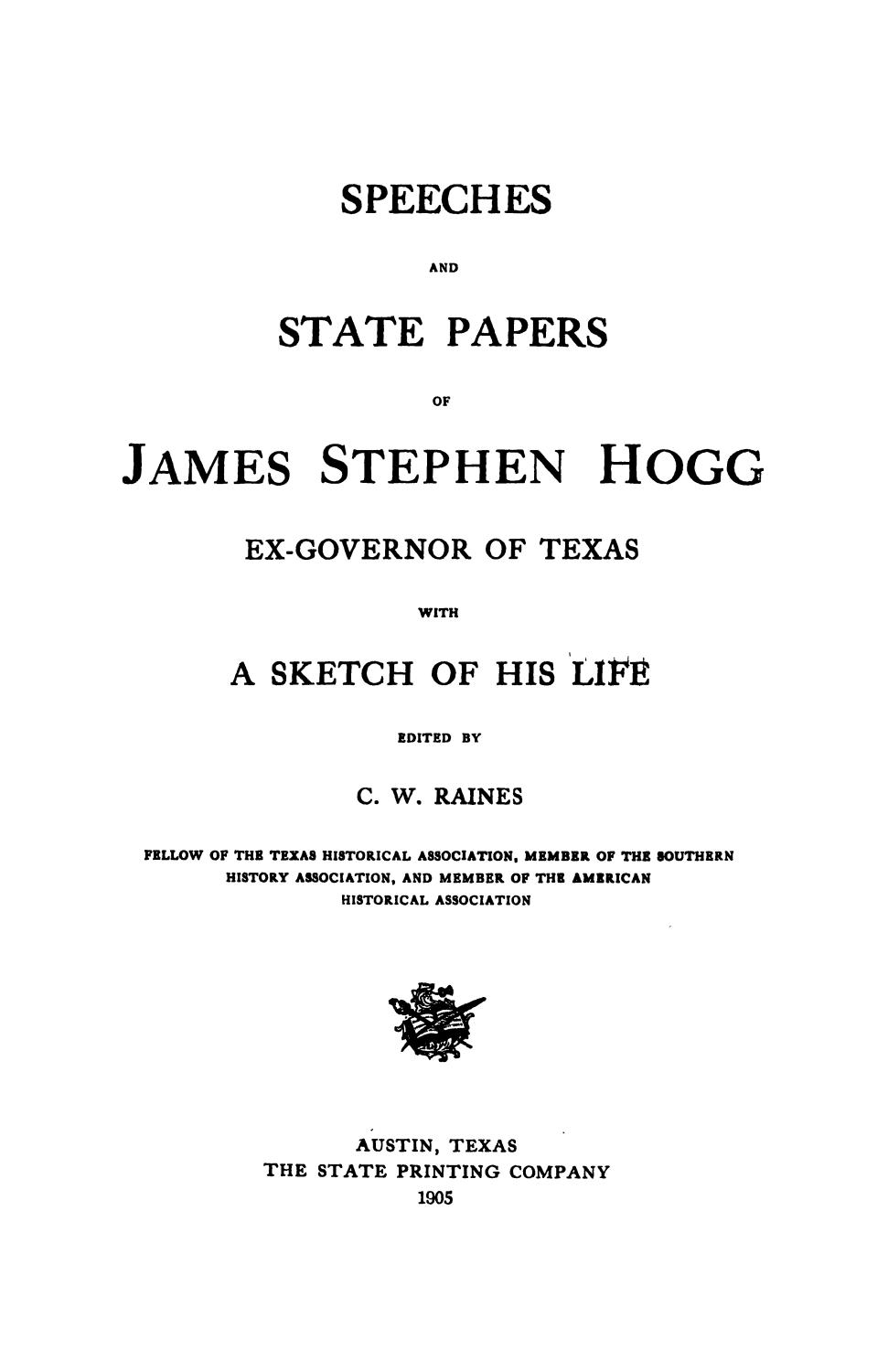 Speeches and state papers of James Stephen Hogg, ex-governor of Texas, with a sketch of his life; ed. by C. W. Raines.                                                                                                      Title Page