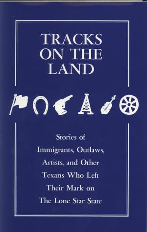 Primary view of object titled 'Tracks on the Land: Stories of Immigrants, Outlaws, Artists, and Other Texans Who Left Their Mark on the Lone Star State'.