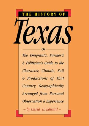 Primary view of object titled 'The History of Texas: or, the Emigrant's, Farmer's, and Politician's Guide to the Character, Climate, Soil and Productions of That Country: Arranged Geographically from Personal Observation and Experience'.