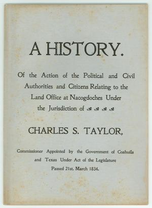 Primary view of object titled 'A History.  Of the Action of the Political and Civil Authorities and Citizens Relating to the Land Office at Nacogdoches Under the Jurisdiction of Charles S. Taylor'.