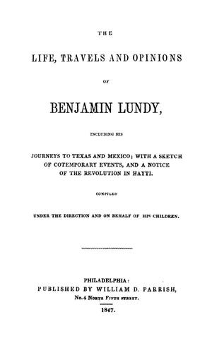 Primary view of object titled 'The life, travels, and opinions of Benjamin Lundy; including his journeys to Texas and Mexico, with a sketch of contemporary events, and a notice of the revolution in Hayti'.