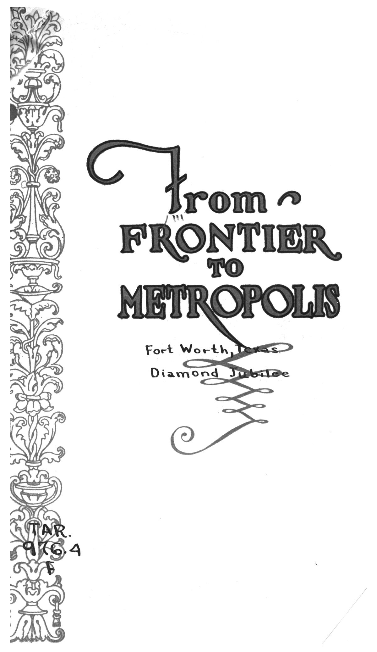 From frontier to metropolis : [souvenir and history with official program of the Fort Worth Diamond Jubilee, an event commemorating the years of founding and incorporation, November 11-12-13-14, 1923].                                                                                                      Title Page