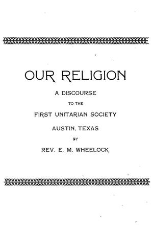 Primary view of object titled 'Our religion : a discourse to the First Unitarian Society, Austin, Texas'.
