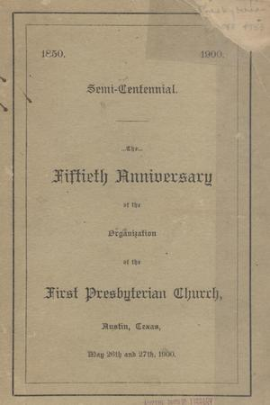 The fiftieth anniversary of the organization of the First Presbyterian Church, Austin, Texas, May 26 and 27th, 1900