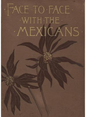 Primary view of object titled 'Face to face with the Mexicans: the domestic life, educational, social and business ways, statesmanship and literature, legendary and general history of the Mexican people, as seen and studied by an American woman during seven years of intercourse with them.'.