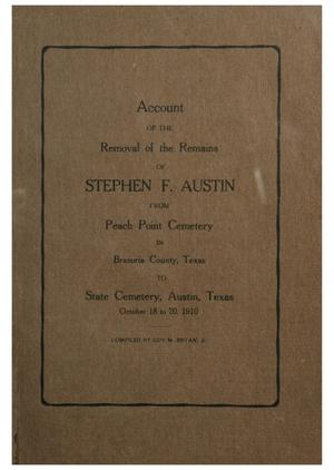 Account of the Removal of the Remains of Stephen F. Austin from Peach Point Cemetery in Brazoria County, Texas to State Cemetery, Austin, Texas, October 18 to 20, 1910