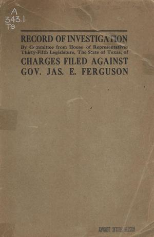 Primary view of object titled 'Proceedings of Investigation Committee, House of Representatives Thirty-Fifth Legislature: Charges Against Governor James E. Ferguson Together with Findings of Committee and Action of House with Prefatory Statement and Index to Proceedings'.
