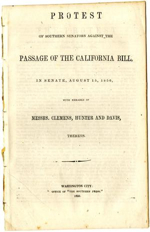 Primary view of object titled 'Protest of Southern Senators against the passage of the California bill : in Senate, August 15, 1850, with remarks of Messrs. Clemens, Hunter and Davis, thereon.'.