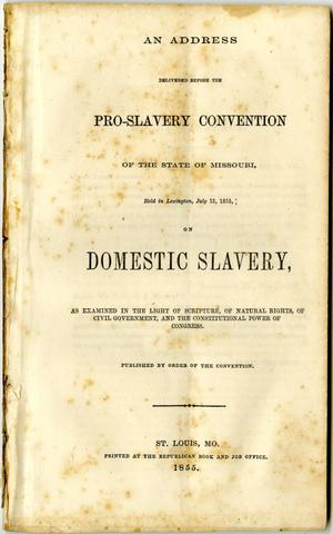 Primary view of object titled 'An address delivered before the Pro-slavery convention of the state of Missouri, held in Lexington, July 13, 1855, on domestic slavery, as examined in the light of Scripture, of natural rights, of civil government, and the constitutional power of Congress.'.