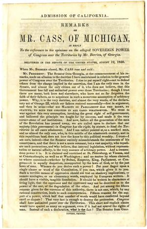 Admission of California : remarks of Mr. Cass, of Michigan, in reply to the reference to his opinions on the alleged sovereign power of Congress over the territories by Mr. Berrien, of Georgia ; delivered in the Senate of the United States, August 12, 1850.