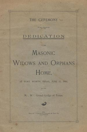 Primary view of object titled 'The ceremony to be observed at the dedication of the Masonic Widows and Orphans Home, Fort Worth, Texas, June 12, 1900, by the M. W. Grand Lodge of Texas'.