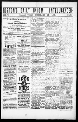 Primary view of object titled 'Norton's Daily Union Intelligencer. (Dallas, Tex.), Vol. 6, No. 251, Ed. 1 Monday, February 27, 1882'.