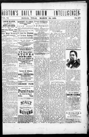 Primary view of object titled 'Norton's Daily Union Intelligencer. (Dallas, Tex.), Vol. 6, No. 277, Ed. 1 Wednesday, March 29, 1882'.