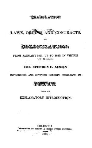 Primary view of object titled 'Translation: Laws, Orders and Contracts, on Colonization, From January 1821, up to 1829; In Virtue of Which, Col. Stephen F. Austin Introduced and Settled Foreign Emigrants in Texas.  With an Explanatory Introduction.'.