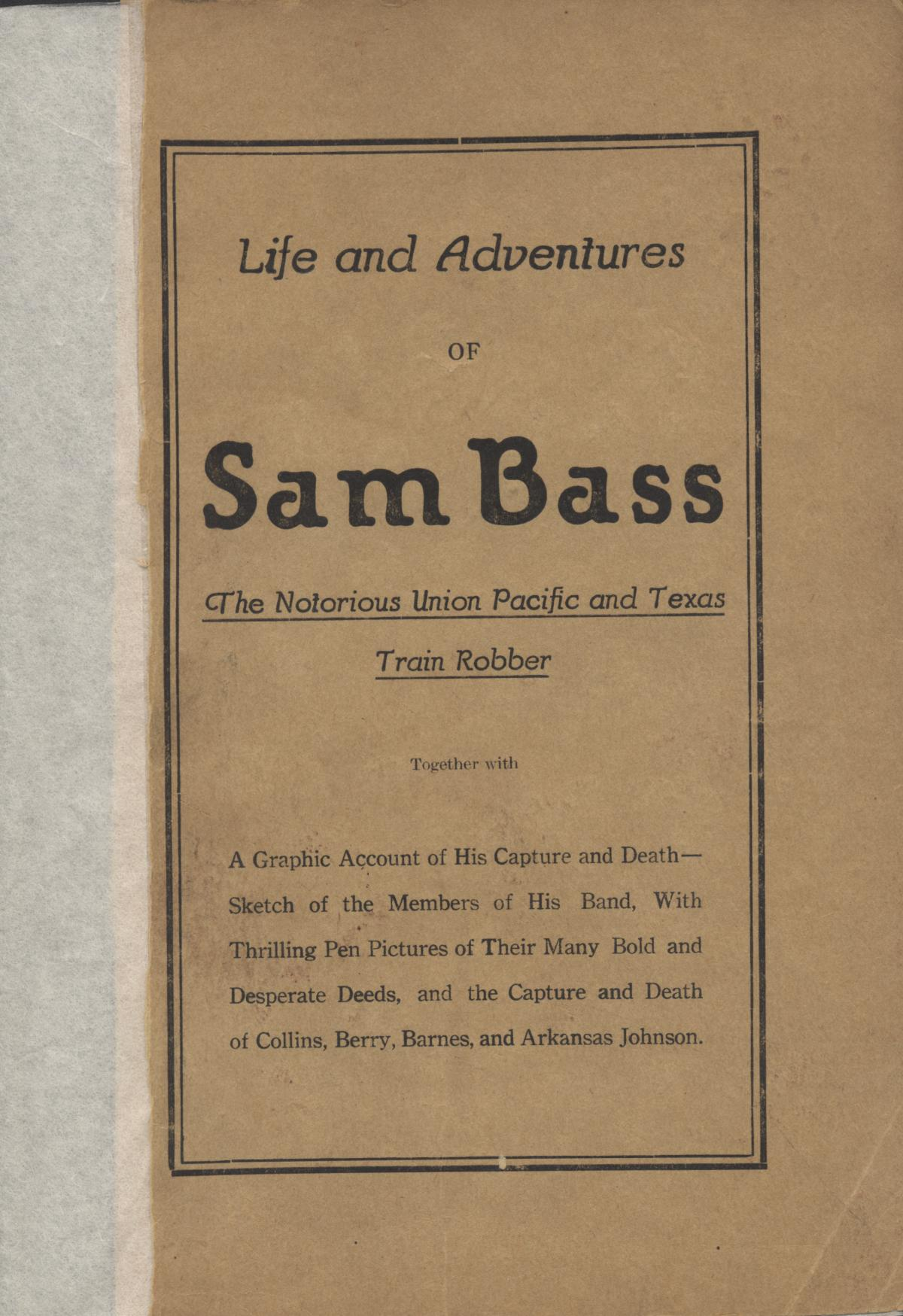 Life and Adventures of Sam Bass, The Notorious Union Pacific and Texas Train Robber: together with A Graphic Account of His Capture and Death--Sketch of the Members of His Band, With Thrilling Pen Pictures of Their Many Bold and Desperate Deeds, and the Capture and Death of Collins, Berry, Barnes, and Arkansas Johnson                                                                                                      Front Cover